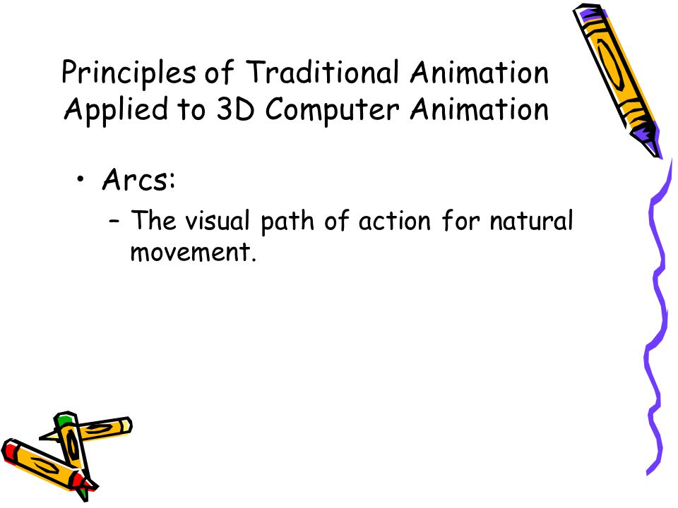 Principles of Traditional Animation Applied to 3D Computer Animation Arcs: –The visual path of action for natural movement.