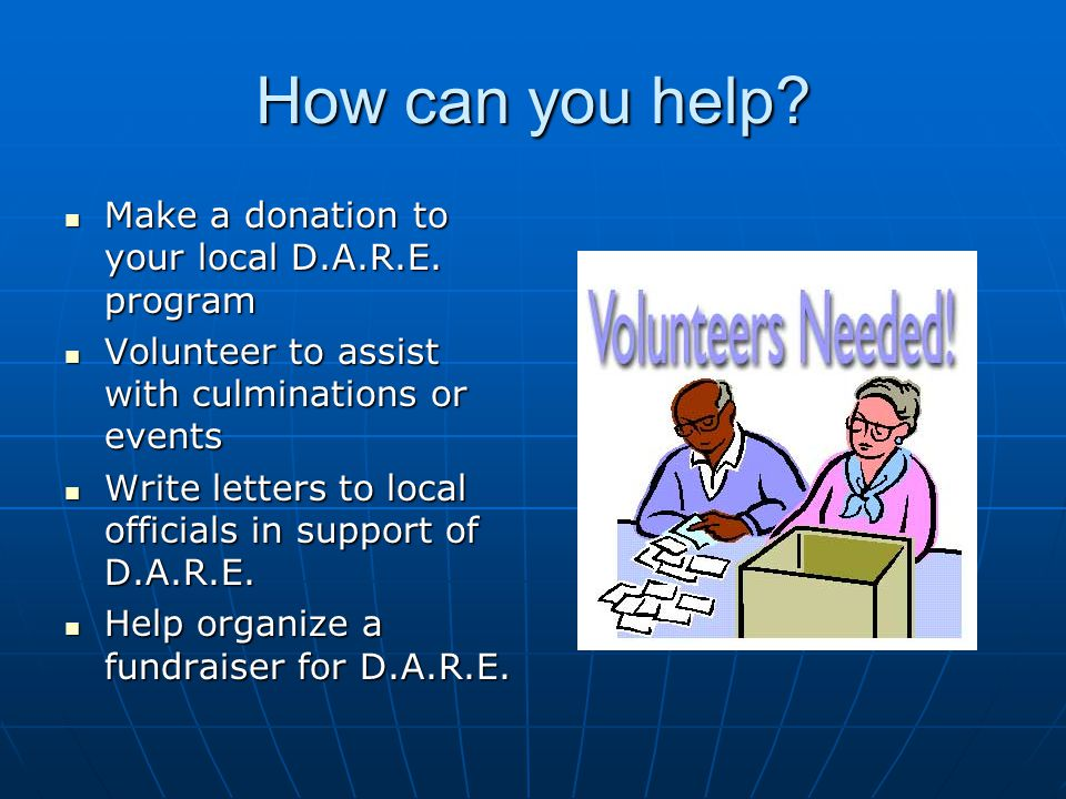 How can you help? Make a donation to your local D.A.R.E. program Make a donation to your local D.A.R.E. program Volunteer to assist with culminations