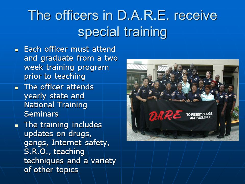 The officers in D.A.R.E. receive special training Each officer must attend and graduate from a two week training program prior to teaching Each office