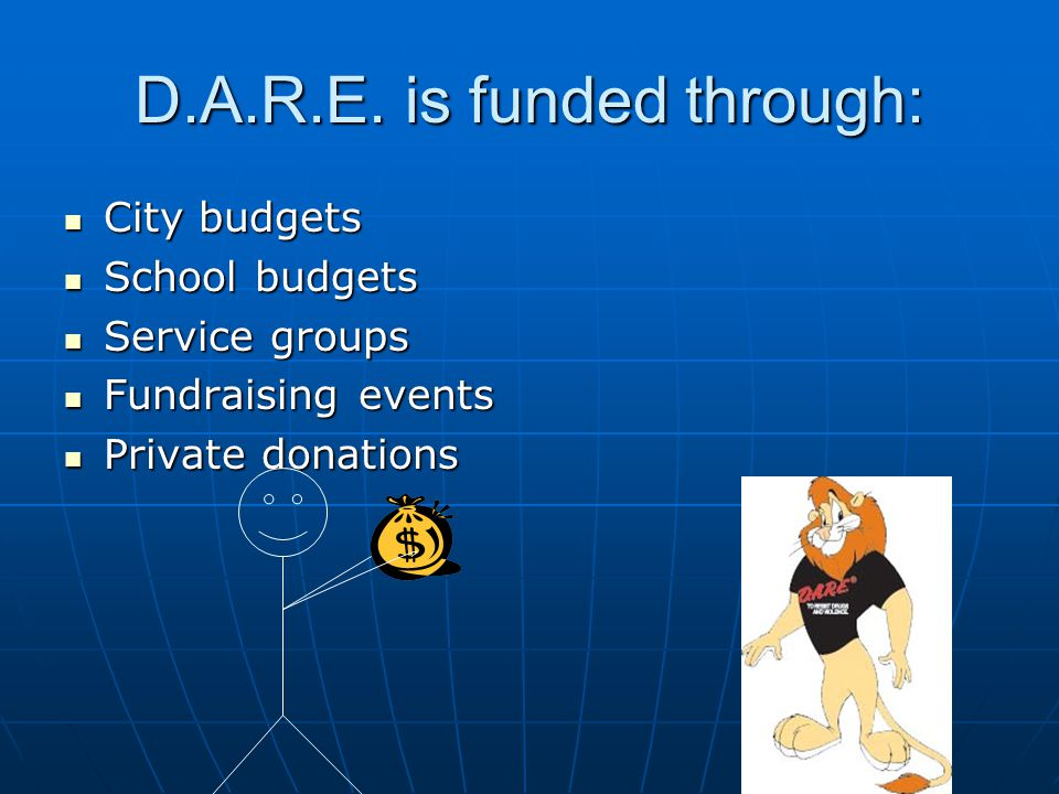 D.A.R.E. is funded through: City budgets City budgets School budgets School budgets Service groups Service groups Fundraising events Fundraising event