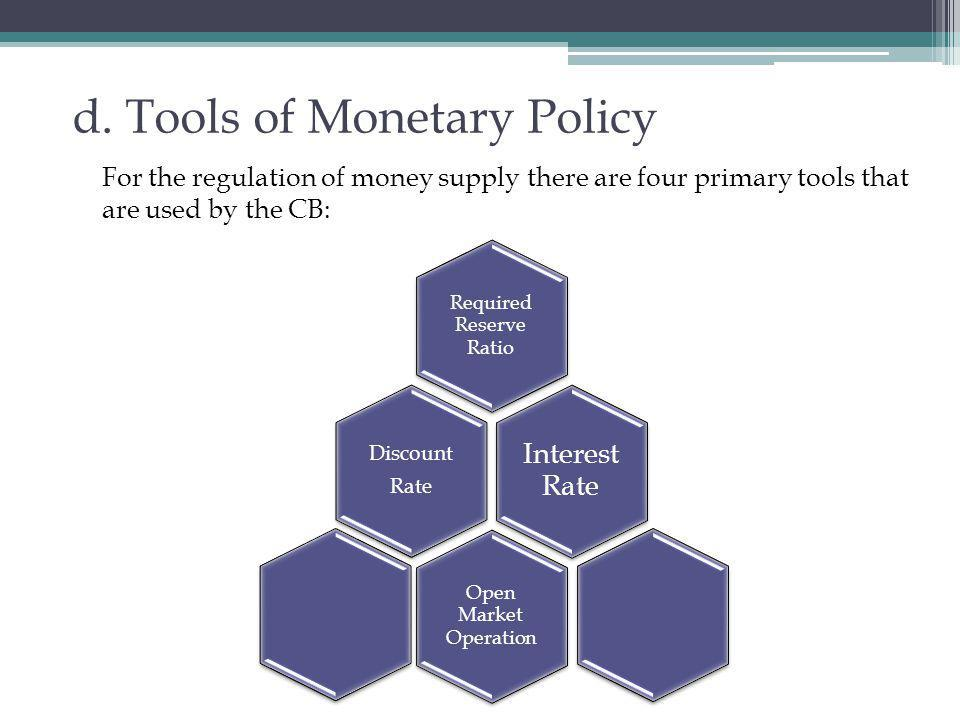 d. Tools of Monetary Policy For the regulation of money supply there are four primary tools that are used by the CB: Required Reserve Ratio Discount R