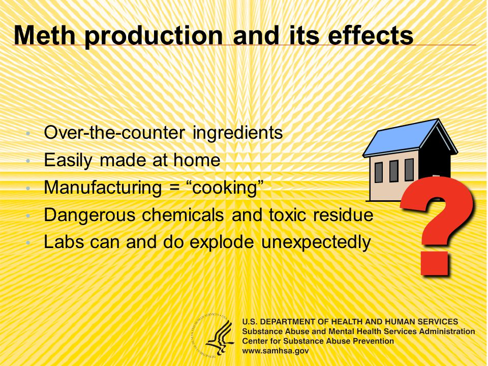 Over-the-counter ingredients Easily made at home Manufacturing = cooking Dangerous chemicals and toxic residue Labs can and do explode unexpectedly .