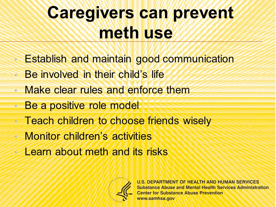 Caregivers can prevent meth use Establish and maintain good communication Be involved in their child's life Make clear rules and enforce them Be a positive role model Teach children to choose friends wisely Monitor children's activities Learn about meth and its risks