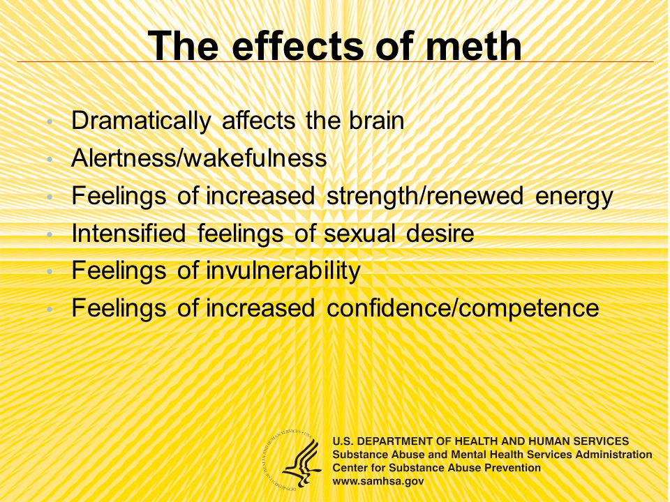 The effects of meth Dramatically affects the brain Alertness/wakefulness Feelings of increased strength/renewed energy Intensified feelings of sexual desire Feelings of invulnerability Feelings of increased confidence/competence