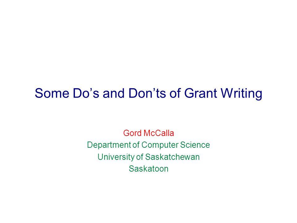 Some Do's and Don'ts of Grant Writing Gord McCalla Department of Computer Science University of Saskatchewan Saskatoon