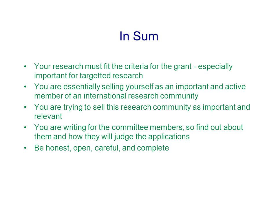 In Sum Your research must fit the criteria for the grant - especially important for targetted research You are essentially selling yourself as an important and active member of an international research community You are trying to sell this research community as important and relevant You are writing for the committee members, so find out about them and how they will judge the applications Be honest, open, careful, and complete
