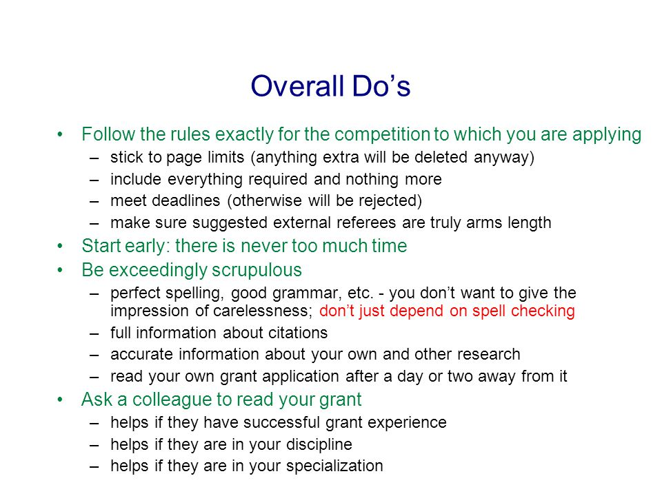 Overall Do's Follow the rules exactly for the competition to which you are applying –stick to page limits (anything extra will be deleted anyway) –include everything required and nothing more –meet deadlines (otherwise will be rejected) –make sure suggested external referees are truly arms length Start early: there is never too much time Be exceedingly scrupulous –perfect spelling, good grammar, etc.