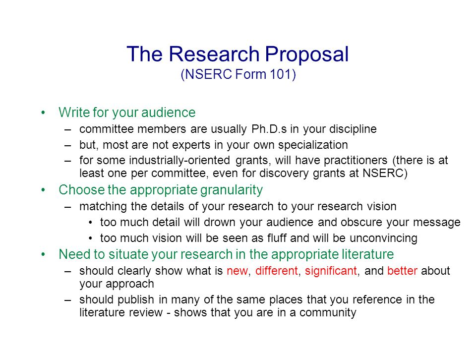 The Research Proposal (NSERC Form 101) Should not project your future research too far ahead of your current research interests/directions –fairly linear predictions from your current research, even if you are already planning radical new directions –you must have credibility in the area in which you are proposing to do research Budget should relate to actual needs of the proposed research –can elaborate at length (at least for NSERC grants) since there are no page limits –should use standard amounts for graduate student support –should be consistent in amounts used –should be consistent with what you actually plan to spend - eg.