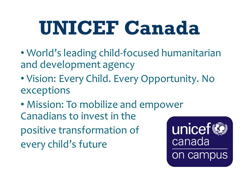 UNICEF Canada World's leading child-focused humanitarian and development agency Vision: Every Child.