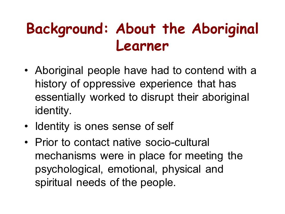 Background: About the Aboriginal Learner Aboriginal people have had to contend with a history of oppressive experience that has essentially worked to disrupt their aboriginal identity.