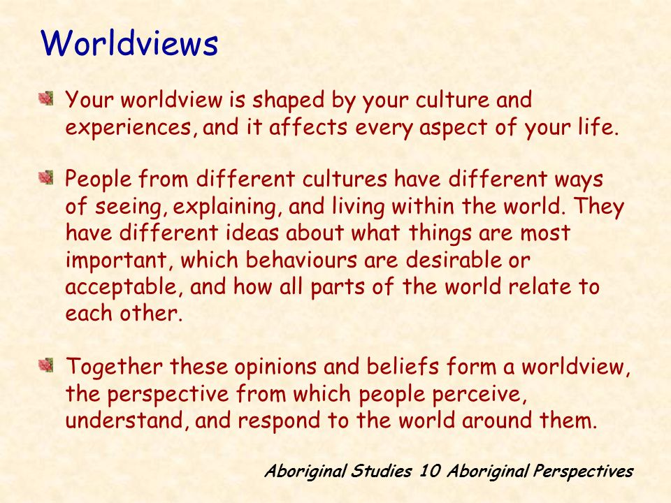 Your worldview is shaped by your culture and experiences, and it affects every aspect of your life.
