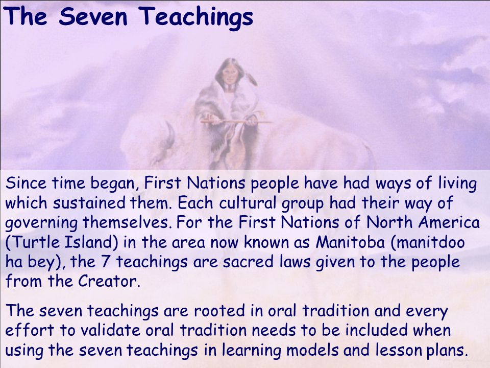 The Seven Teachings Since time began, First Nations people have had ways of living which sustained them.