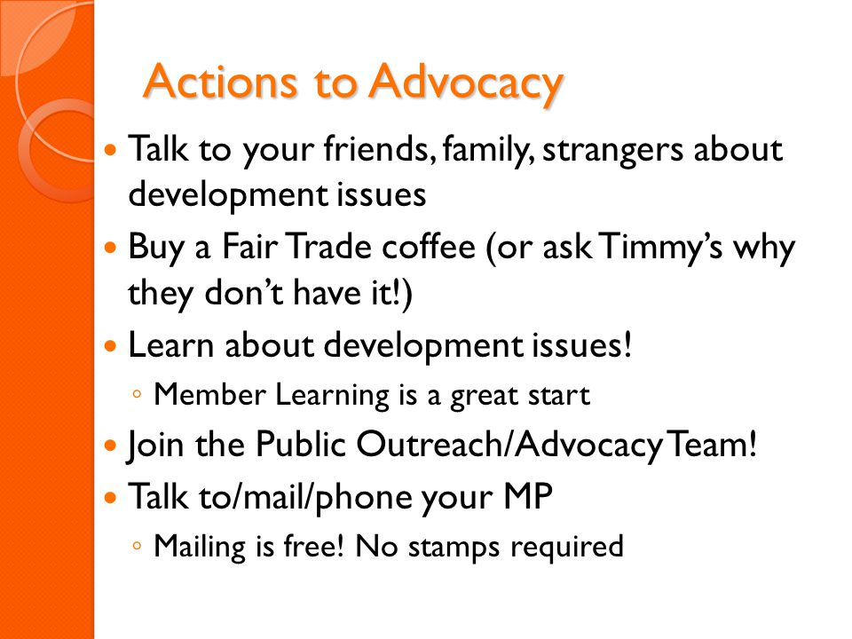 Actions to Advocacy Talk to your friends, family, strangers about development issues Buy a Fair Trade coffee (or ask Timmy's why they don't have it!) Learn about development issues.