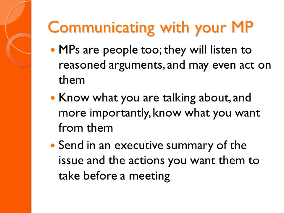 Communicating with your MP MPs are people too; they will listen to reasoned arguments, and may even act on them Know what you are talking about, and more importantly, know what you want from them Send in an executive summary of the issue and the actions you want them to take before a meeting