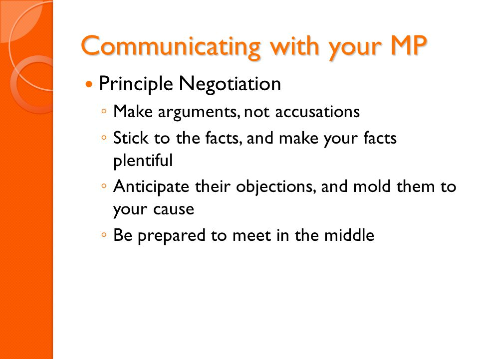 Communicating with your MP Principle Negotiation ◦ Make arguments, not accusations ◦ Stick to the facts, and make your facts plentiful ◦ Anticipate th