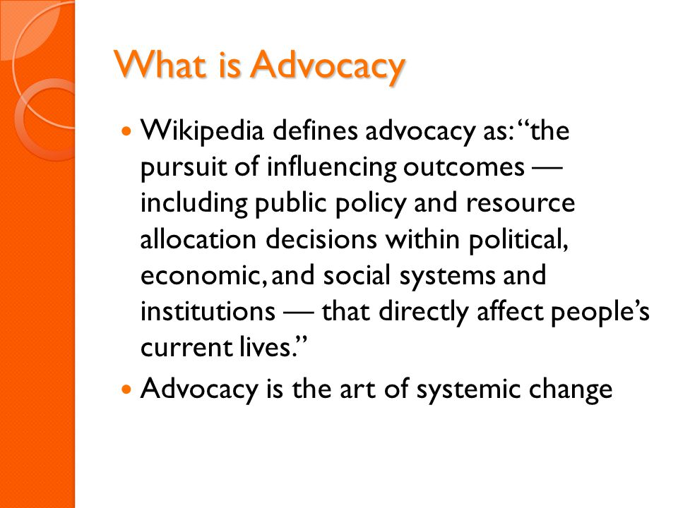 """What is Advocacy Wikipedia defines advocacy as: """"the pursuit of influencing outcomes — including public policy and resource allocation decisions withi"""