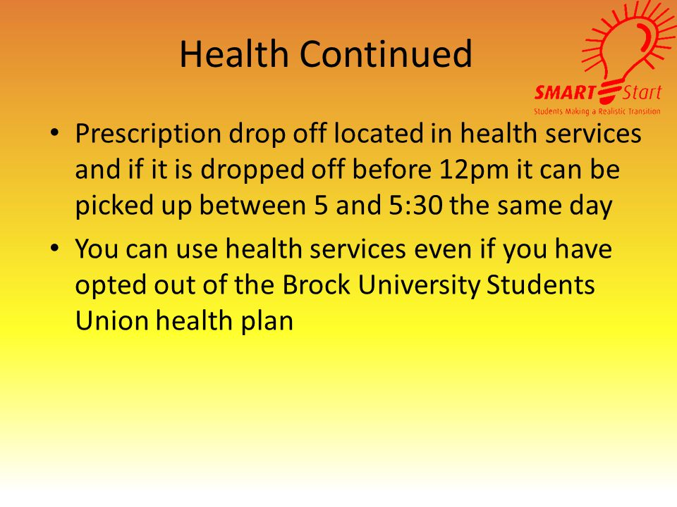 Health Continued Prescription drop off located in health services and if it is dropped off before 12pm it can be picked up between 5 and 5:30 the same day You can use health services even if you have opted out of the Brock University Students Union health plan