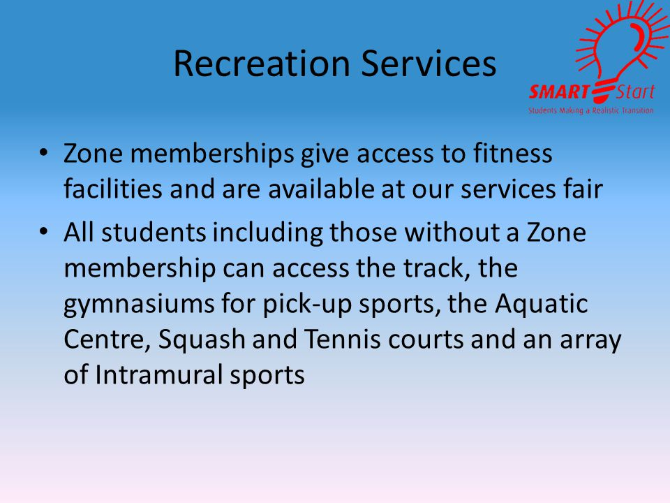 Recreation Services Zone memberships give access to fitness facilities and are available at our services fair All students including those without a Zone membership can access the track, the gymnasiums for pick-up sports, the Aquatic Centre, Squash and Tennis courts and an array of Intramural sports