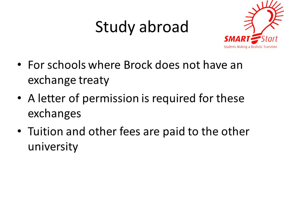 Study abroad For schools where Brock does not have an exchange treaty A letter of permission is required for these exchanges Tuition and other fees are paid to the other university