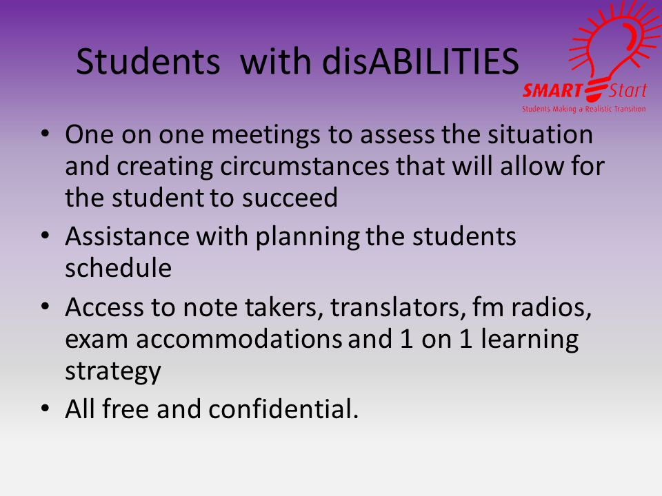 Students with disABILITIES One on one meetings to assess the situation and creating circumstances that will allow for the student to succeed Assistance with planning the students schedule Access to note takers, translators, fm radios, exam accommodations and 1 on 1 learning strategy All free and confidential.