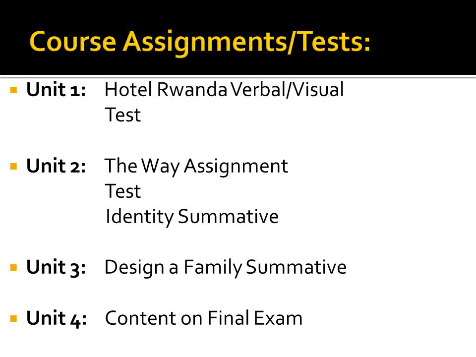  Unit 1: Hotel Rwanda Verbal/Visual Test  Unit 2: The Way Assignment Test Identity Summative  Unit 3: Design a Family Summative  Unit 4: Content on Final Exam