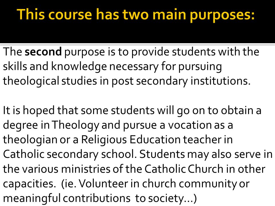 The second purpose is to provide students with the skills and knowledge necessary for pursuing theological studies in post secondary institutions. It
