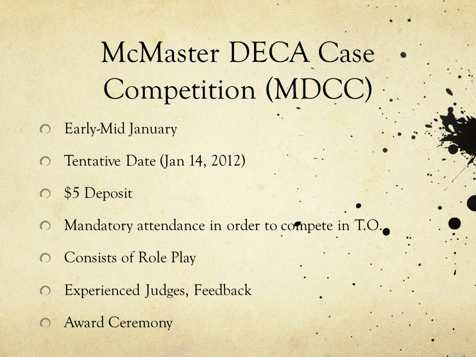McMaster DECA Case Competition (MDCC) Early-Mid January Tentative Date (Jan 14, 2012) $5 Deposit Mandatory attendance in order to compete in T.O. Cons