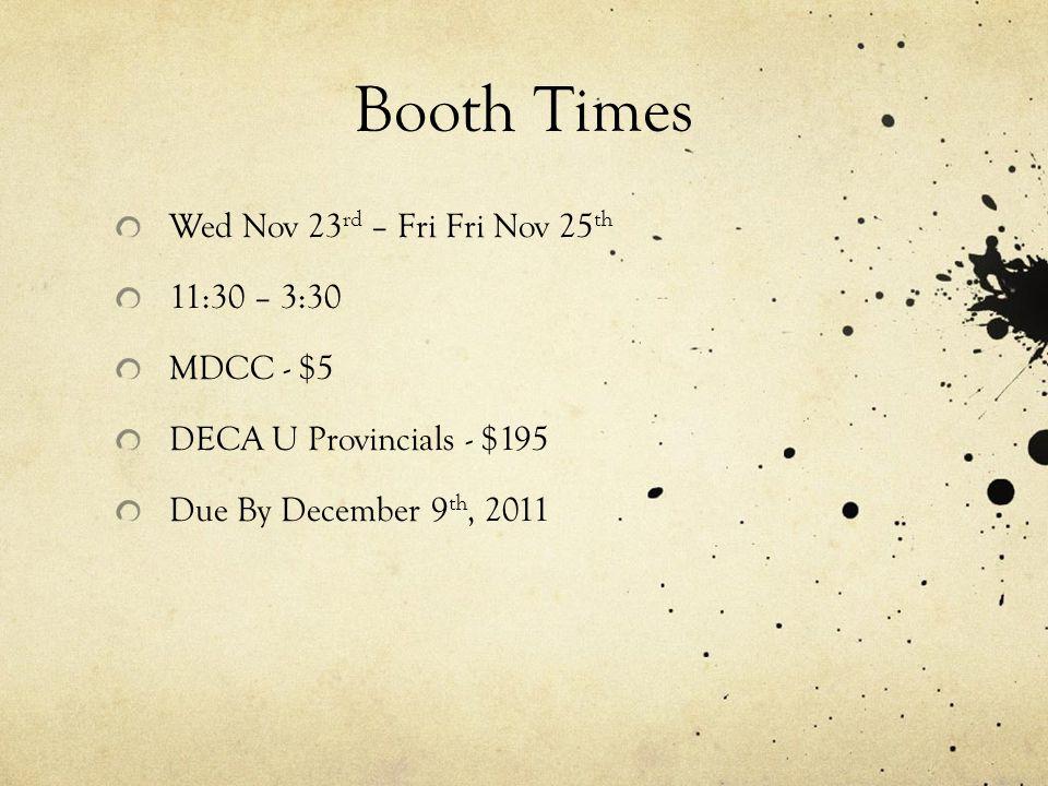Booth Times Wed Nov 23 rd – Fri Fri Nov 25 th 11:30 – 3:30 MDCC - $5 DECA U Provincials - $195 Due By December 9 th, 2011