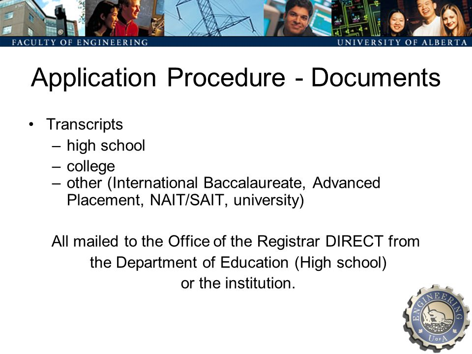 Application Procedure - Documents Transcripts –high school –college –other (International Baccalaureate, Advanced Placement, NAIT/SAIT, university) All mailed to the Office of the Registrar DIRECT from the Department of Education (High school) or the institution.