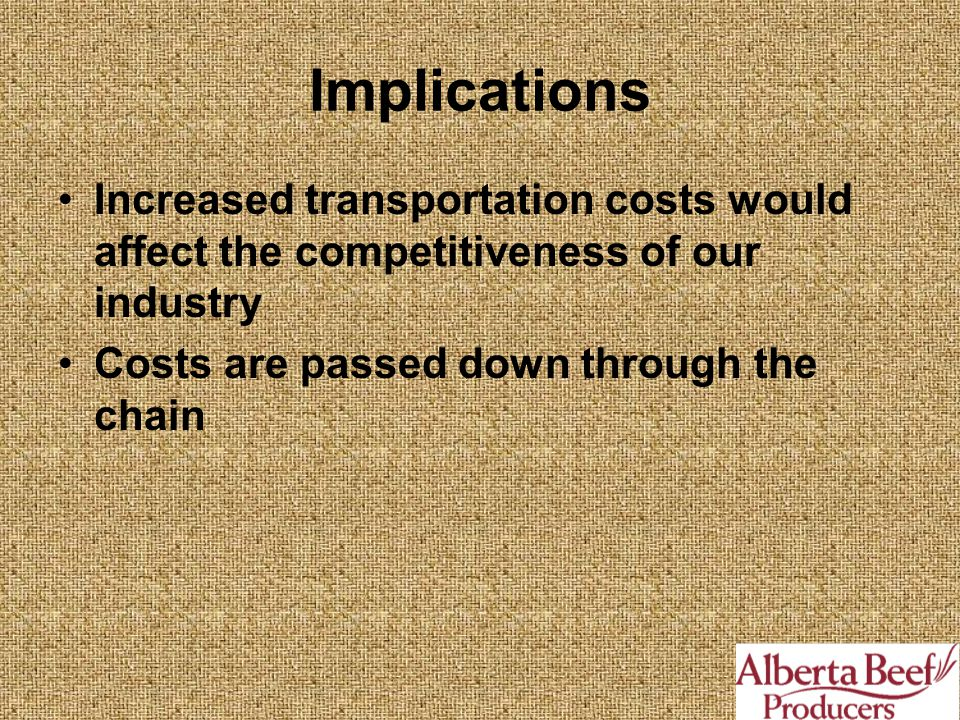 Implications Increased transportation costs would affect the competitiveness of our industry Costs are passed down through the chain