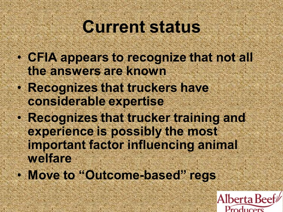 CFIA appears to recognize that not all the answers are known Recognizes that truckers have considerable expertise Recognizes that trucker training and experience is possibly the most important factor influencing animal welfare Move to Outcome-based regs Current status
