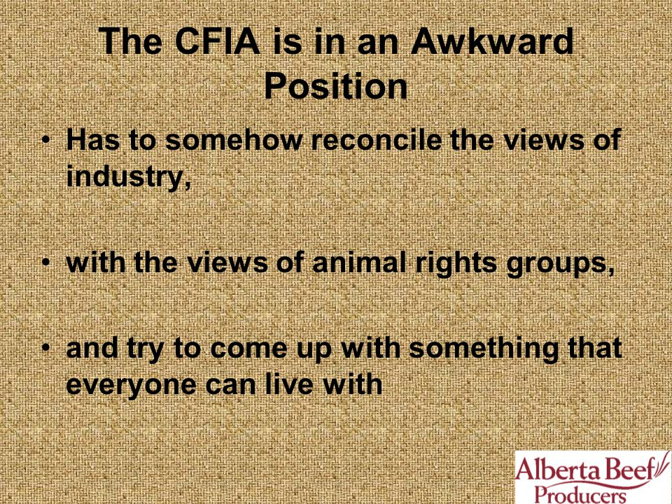 The CFIA is in an Awkward Position Has to somehow reconcile the views of industry, with the views of animal rights groups, and try to come up with something that everyone can live with