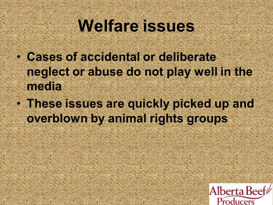 Welfare issues Cases of accidental or deliberate neglect or abuse do not play well in the media These issues are quickly picked up and overblown by animal rights groups
