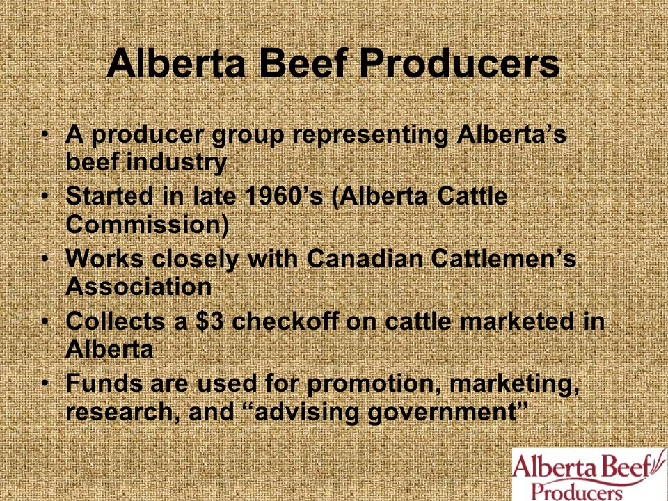 Alberta Beef Producers A producer group representing Alberta's beef industry Started in late 1960's (Alberta Cattle Commission) Works closely with Canadian Cattlemen's Association Collects a $3 checkoff on cattle marketed in Alberta Funds are used for promotion, marketing, research, and advising government