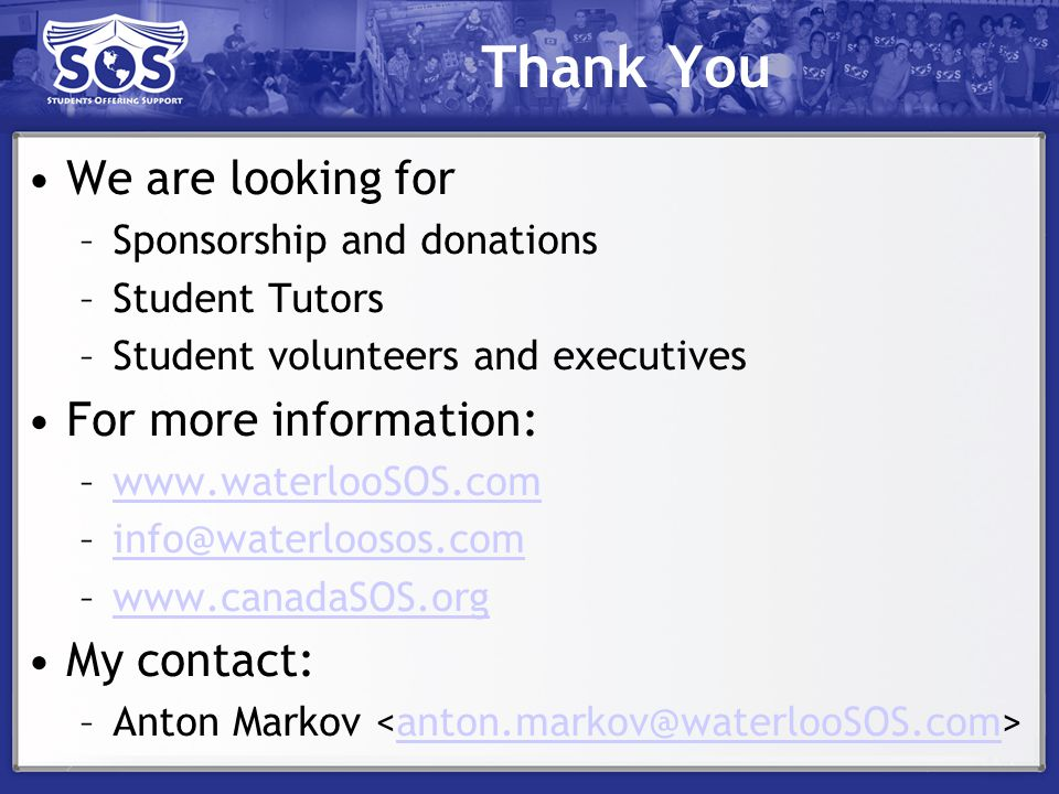 Thank You We are looking for –Sponsorship and donations –Student Tutors –Student volunteers and executives For more information: –  –  My contact: –Anton Markov