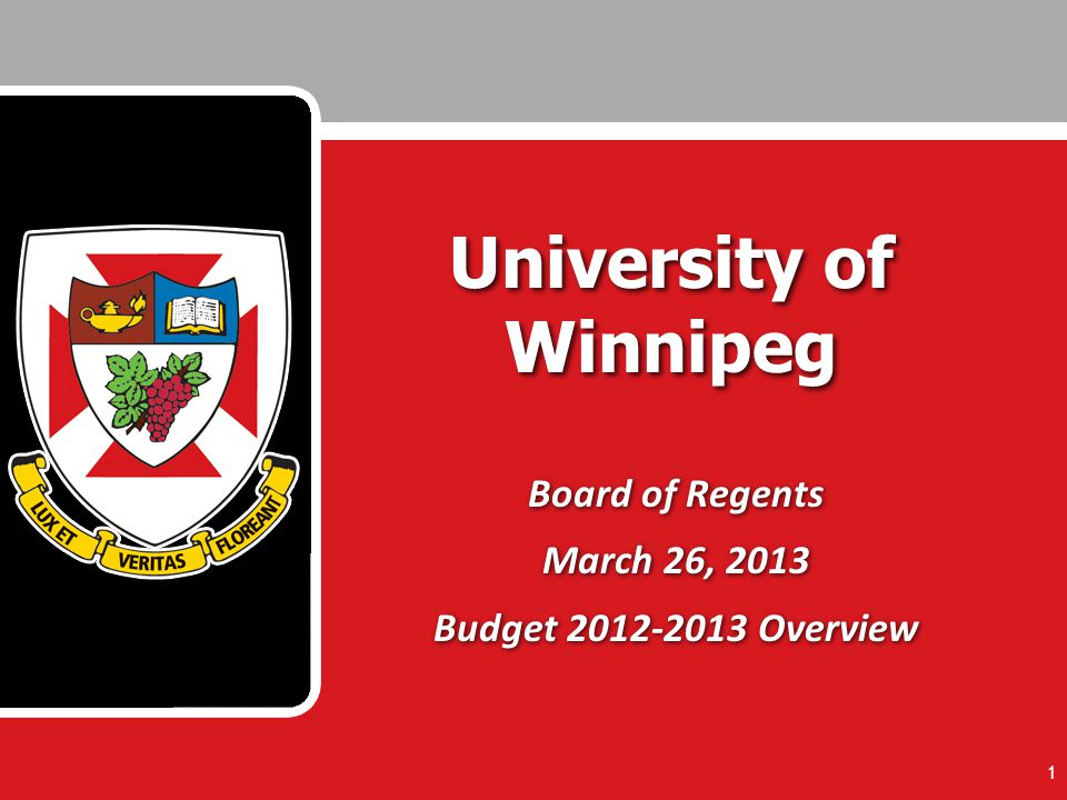 1 University of Winnipeg Board of Regents March 26, 2013 Budget 2012-2013 Overview Board of Regents March 26, 2013 Budget 2012-2013 Overview