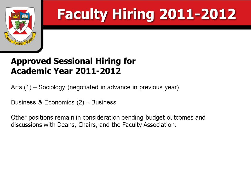 Faculty Hiring 2011-2012 Approved Sessional Hiring for Academic Year 2011-2012 Arts (1) – Sociology (negotiated in advance in previous year) Business & Economics (2) – Business Other positions remain in consideration pending budget outcomes and discussions with Deans, Chairs, and the Faculty Association.