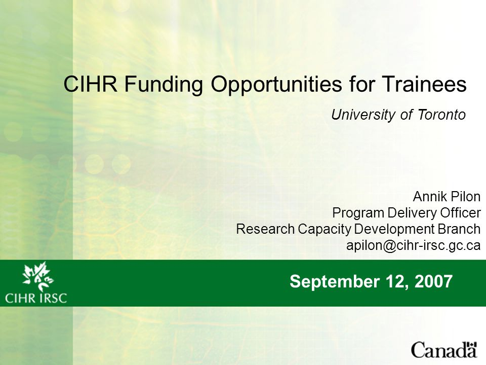 CIHR Funding Opportunities for Trainees September 12, 2007 University of Toronto Annik Pilon Program Delivery Officer Research Capacity Development Branch