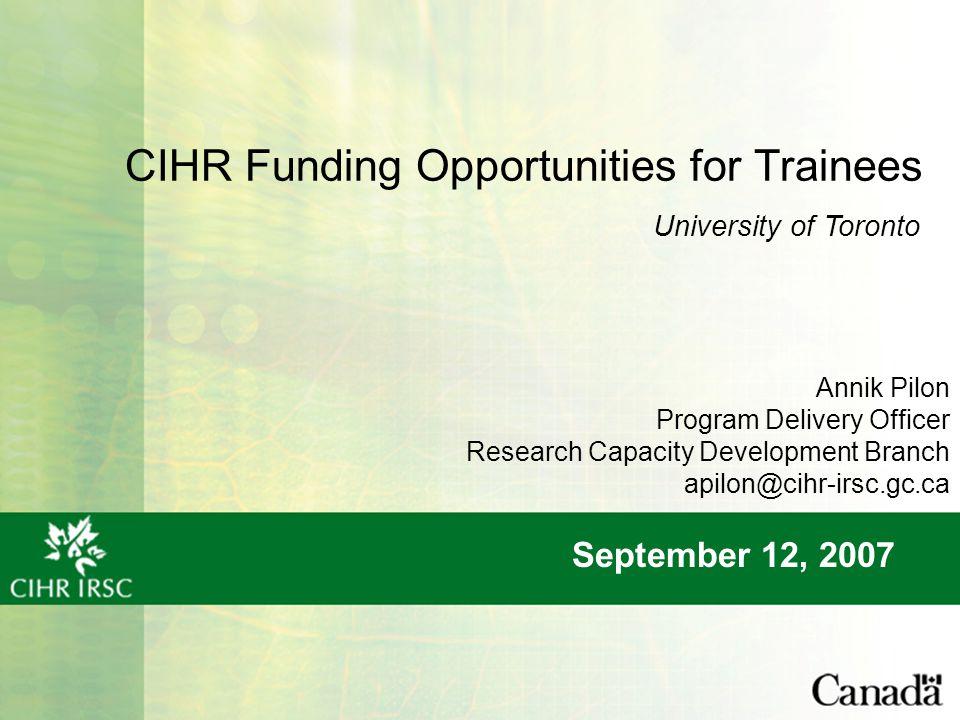 CIHR Funding Opportunities for Trainees September 12, 2007 University of Toronto Annik Pilon Program Delivery Officer Research Capacity Development Branch apilon@cihr-irsc.gc.ca