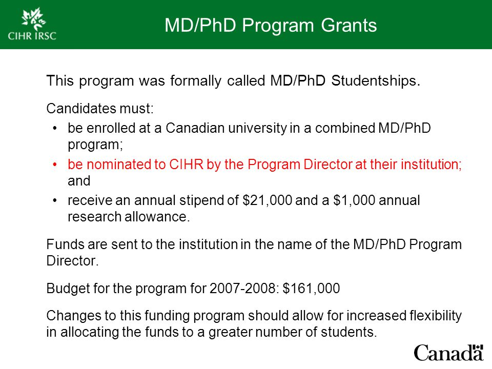 MD/PhD Program Grants This program was formally called MD/PhD Studentships. Candidates must: be enrolled at a Canadian university in a combined MD/PhD