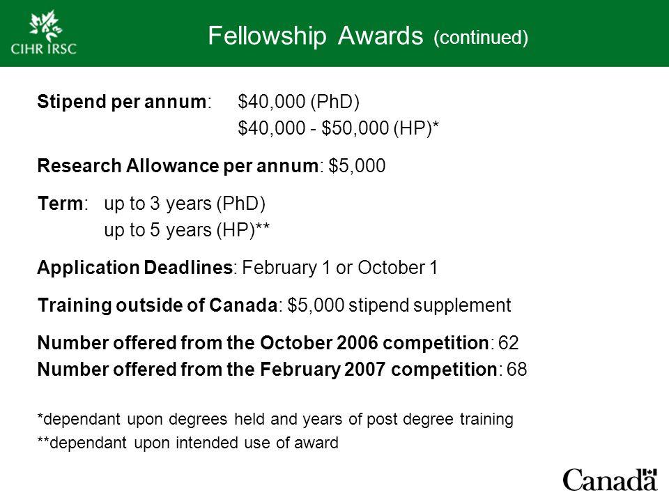 Fellowship Awards (continued) Stipend per annum:$40,000 (PhD) $40,000 - $50,000 (HP)* Research Allowance per annum: $5,000 Term:up to 3 years (PhD) up