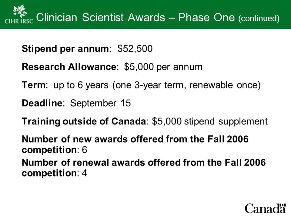 Clinician Scientist Awards – Phase One (continued) Stipend per annum: $52,500 Research Allowance: $5,000 per annum Term: up to 6 years (one 3-year term, renewable once) Deadline: September 15 Training outside of Canada: $5,000 stipend supplement Number of new awards offered from the Fall 2006 competition: 6 Number of renewal awards offered from the Fall 2006 competition: 4