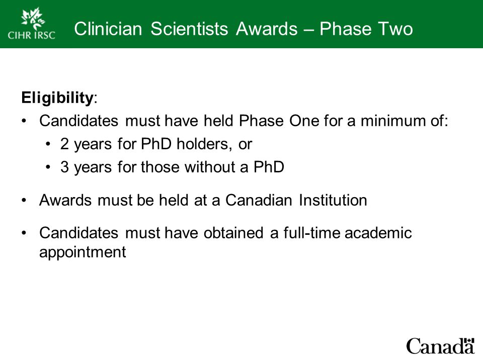 Clinician Scientists Awards – Phase Two Eligibility: Candidates must have held Phase One for a minimum of: 2 years for PhD holders, or 3 years for tho