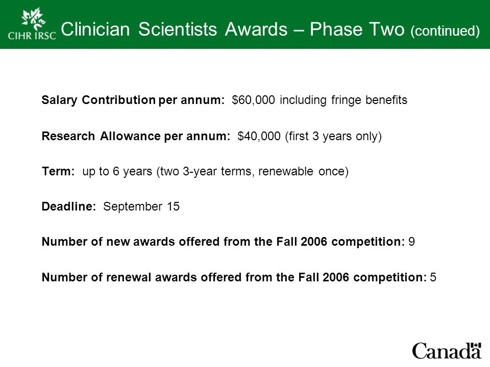 Clinician Scientists Awards – Phase Two (continued) Salary Contribution per annum: $60,000 including fringe benefits Research Allowance per annum: $40,000 (first 3 years only) Term: up to 6 years (two 3-year terms, renewable once) Deadline: September 15 Number of new awards offered from the Fall 2006 competition: 9 Number of renewal awards offered from the Fall 2006 competition: 5