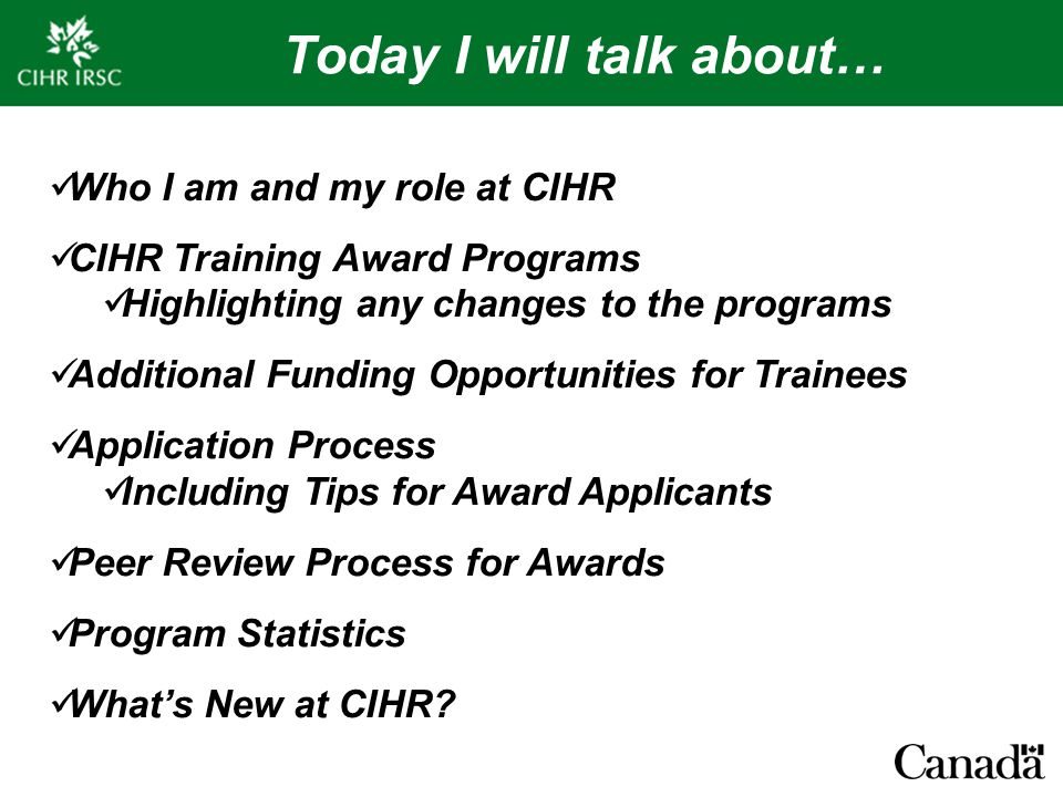 Today I will talk about… Who I am and my role at CIHR CIHR Training Award Programs Highlighting any changes to the programs Additional Funding Opportunities for Trainees Application Process Including Tips for Award Applicants Peer Review Process for Awards Program Statistics What's New at CIHR