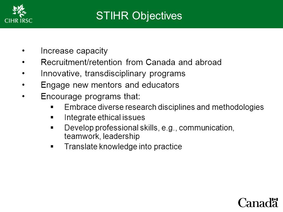 STIHR Objectives Increase capacity Recruitment/retention from Canada and abroad Innovative, transdisciplinary programs Engage new mentors and educators Encourage programs that:  Embrace diverse research disciplines and methodologies  Integrate ethical issues  Develop professional skills, e.g., communication, teamwork, leadership  Translate knowledge into practice