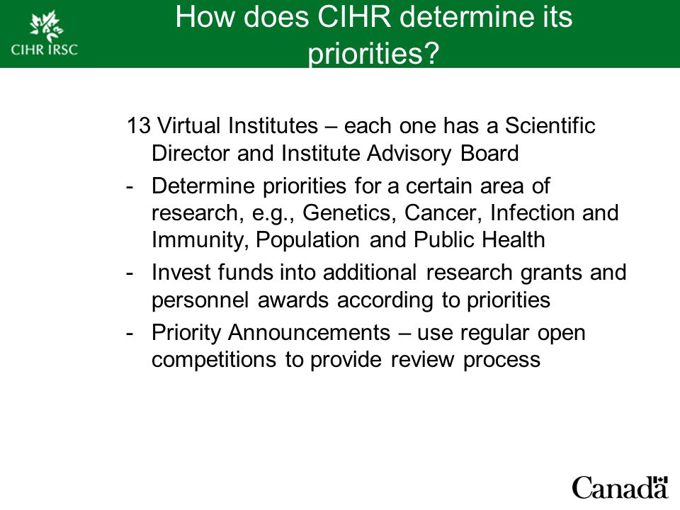 How does CIHR determine its priorities? 13 Virtual Institutes – each one has a Scientific Director and Institute Advisory Board -Determine priorities