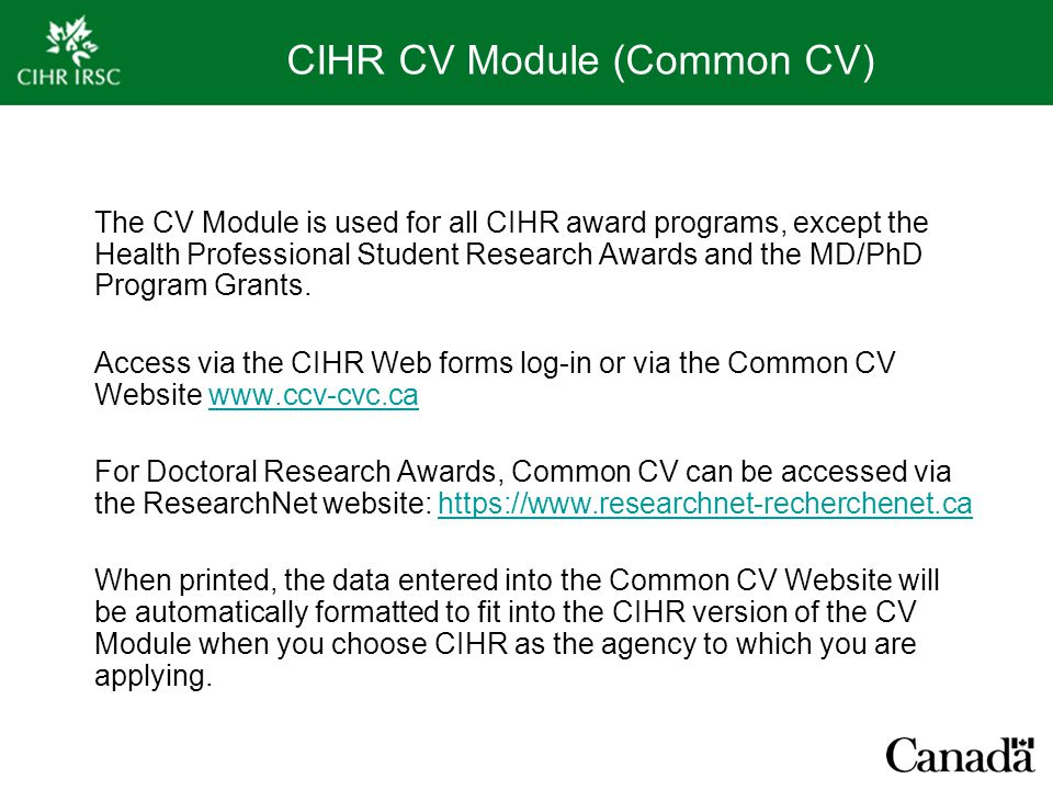 CIHR CV Module (Common CV) The CV Module is used for all CIHR award programs, except the Health Professional Student Research Awards and the MD/PhD Pr