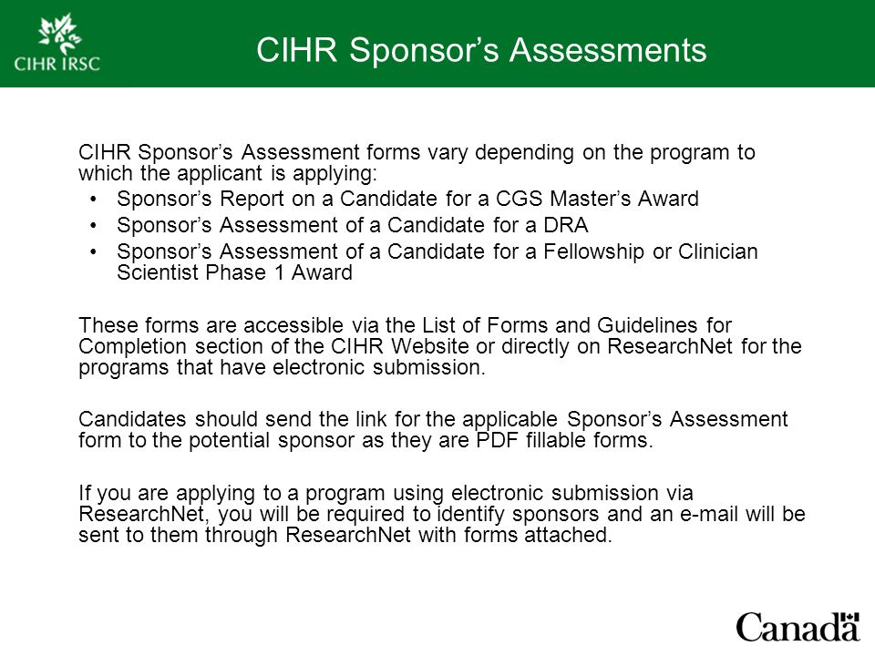 CIHR Sponsor's Assessments CIHR Sponsor's Assessment forms vary depending on the program to which the applicant is applying: Sponsor's Report on a Candidate for a CGS Master's Award Sponsor's Assessment of a Candidate for a DRA Sponsor's Assessment of a Candidate for a Fellowship or Clinician Scientist Phase 1 Award These forms are accessible via the List of Forms and Guidelines for Completion section of the CIHR Website or directly on ResearchNet for the programs that have electronic submission.