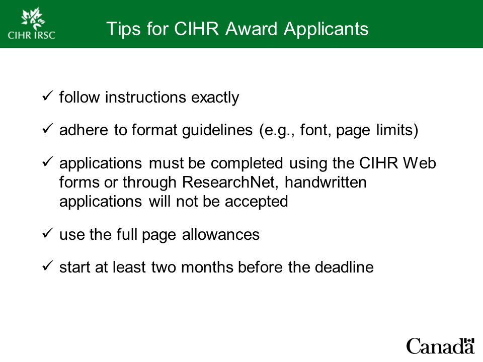 Tips for CIHR Award Applicants follow instructions exactly adhere to format guidelines (e.g., font, page limits) applications must be completed using the CIHR Web forms or through ResearchNet, handwritten applications will not be accepted use the full page allowances start at least two months before the deadline